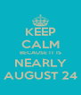 KEEP CALM BECAUSE IT IS NEARLY AUGUST 24 - Personalised Poster A4 size