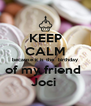KEEP CALM because it is the  birthday of my friend  Joci  - Personalised Poster A4 size