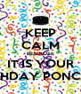 KEEP CALM BECAUSE IT IS YOUR BIRTHDAY PONCHIS!! - Personalised Poster A4 size