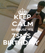 KEEP CALM BECAUSE IT'S 7SN'S  BIRTHDAY  - Personalised Poster A4 size