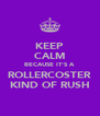 KEEP CALM BECAUSE IT'S A ROLLERCOSTER KIND OF RUSH - Personalised Poster A4 size