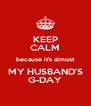 KEEP CALM because it's almost MY HUSBAND'S G-DAY - Personalised Poster A4 size