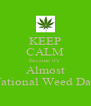 KEEP CALM Because it's  Almost National Weed Day - Personalised Poster A4 size