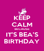KEEP CALM BECAUSE IT'S BEA'S BIRTHDAY - Personalised Poster A4 size