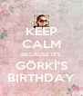 KEEP CALM BECAUSE IT'S GÖRKİ'S BIRTHDAY - Personalised Poster A4 size