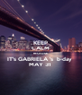 KEEP CALM BECAUSE  IT's GABRIELA 's  b-day  MAY 31  - Personalised Poster A4 size
