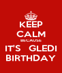 KEEP CALM BECAUSE IT'S   GLEDI BIRTHDAY - Personalised Poster A4 size