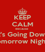 KEEP CALM Because  It's Going Down Tomorrow Night ! - Personalised Poster A4 size