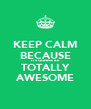 KEEP CALM BECAUSE IT'S GONNA BE TOTALLY AWESOME - Personalised Poster A4 size