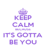 KEEP CALM BECAUSE IT'S GOTTA BE YOU - Personalised Poster A4 size