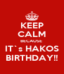 KEEP CALM BECAUSE  IT`s HAKOS BIRTHDAY!! - Personalised Poster A4 size