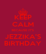 KEEP CALM BECAUSE IT'S JEZZIKA'S BIRTHDAY - Personalised Poster A4 size