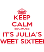 KEEP CALM BECAUSE IT'S JULIA'S SWEET SIXTEEN - Personalised Poster A4 size