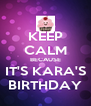 KEEP CALM BECAUSE IT'S KARA'S BIRTHDAY - Personalised Poster A4 size