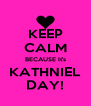 KEEP CALM BECAUSE It's KATHNIEL DAY! - Personalised Poster A4 size