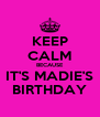 KEEP CALM BECAUSE IT'S MADIE'S BIRTHDAY - Personalised Poster A4 size
