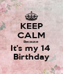 KEEP CALM Because It's my 14  Birthday - Personalised Poster A4 size