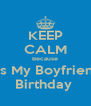 KEEP CALM Because It's My Boyfriend Birthday  - Personalised Poster A4 size