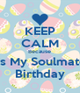 KEEP CALM Because It's My Soulmate  Birthday - Personalised Poster A4 size
