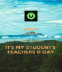 KEEP CALM BECAUSE IT'S MY STUDENT'S TEACHERS B-DAY - Personalised Poster A4 size