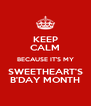 KEEP CALM BECAUSE IT'S MY SWEETHEART'S B'DAY MONTH - Personalised Poster A4 size