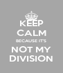 KEEP CALM BECAUSE IT'S NOT MY DIVISION - Personalised Poster A4 size