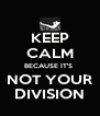KEEP CALM BECAUSE IT'S  NOT YOUR DIVISION - Personalised Poster A4 size