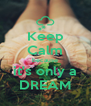 Keep Calm because it's only a DREAM - Personalised Poster A4 size