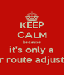 KEEP CALM because it's only a minor route adjustment - Personalised Poster A4 size