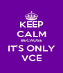 KEEP CALM BECAUSE IT'S ONLY VCE - Personalised Poster A4 size