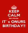 KEEP CALM BECAUSE  IT`s ONURS BIRTHDAY!! - Personalised Poster A4 size