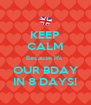 KEEP CALM Because It's  OUR BDAY IN 8 DAYS! - Personalised Poster A4 size
