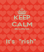 """KEEP CALM BECAUSE  It's  """"rish""""  - Personalised Poster A4 size"""