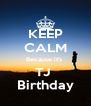 KEEP CALM Because it's  TJ  Birthday - Personalised Poster A4 size