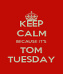 KEEP CALM BECAUSE IT'S TOM TUESDAY - Personalised Poster A4 size