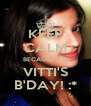 KEEP CALM BECAUSE IT'S VITTI'S B'DAY! :* - Personalised Poster A4 size