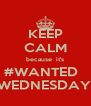 KEEP CALM because  it's #WANTED   WEDNESDAY. - Personalised Poster A4 size