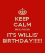 KEEP CALM BECAUSE IT'S WILLIS' BIRTHDAY!!!!!! - Personalised Poster A4 size