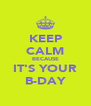 KEEP CALM BECAUSE IT'S YOUR B-DAY - Personalised Poster A4 size