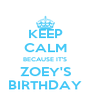 KEEP CALM BECAUSE IT'S ZOEY'S BIRTHDAY - Personalised Poster A4 size