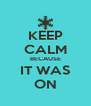 KEEP CALM BECAUSE IT WAS ON - Personalised Poster A4 size