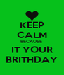 KEEP CALM BECAUSE  IT YOUR BRITHDAY - Personalised Poster A4 size