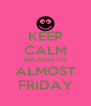 KEEP CALM BECAUSE ITS ALMOST FRIDAY - Personalised Poster A4 size
