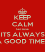 KEEP CALM because ITS ALWAYS A GOOD TIME!  - Personalised Poster A4 size