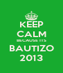 KEEP CALM BECAUSE ITS BAUTIZO 2013 - Personalised Poster A4 size
