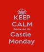 KEEP CALM Because its Castle  Monday - Personalised Poster A4 size