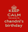 KEEP CALM because its chandni's birthday - Personalised Poster A4 size