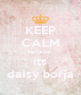 KEEP CALM because  its daisy borja - Personalised Poster A4 size