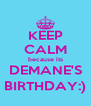 KEEP CALM because its DEMANE'S BIRTHDAY:) - Personalised Poster A4 size