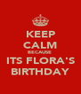 KEEP CALM BECAUSE  ITS FLORA'S BIRTHDAY - Personalised Poster A4 size